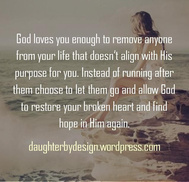 God loves you enough to remove anyone from your life that doesn't align with His   purpose for you. Instead of running after them choose to let them go and allow God to restore your broken heart and find hope in Him again.