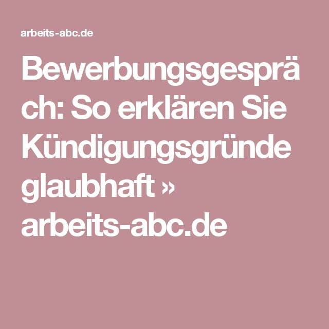 Bewerbungsgespräch: So erklären Sie Kündigungsgründe glaubhaft » arbeits-abc.de