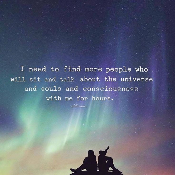i need to find more people who will sit and talk about the universe and souls and consciousness with me for hours