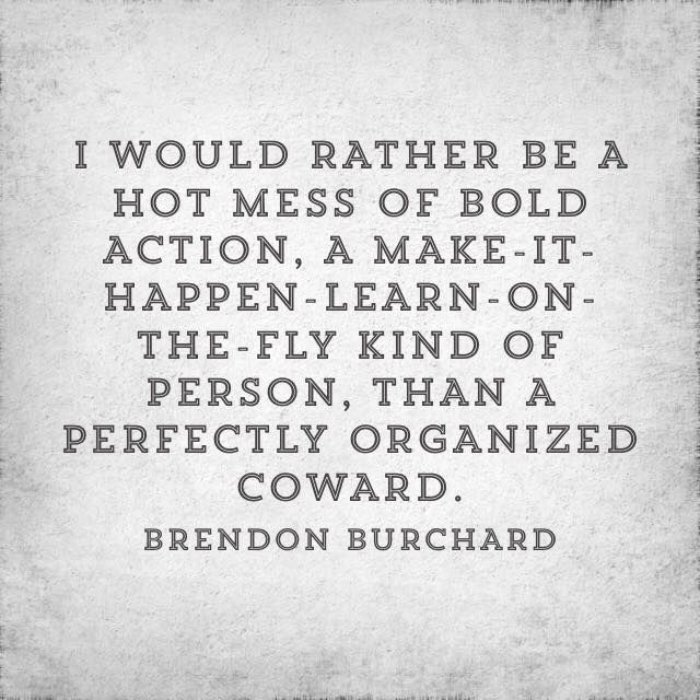I would rather be a hot mess of bold action, a make-it-happen-learn-on-the-fly…