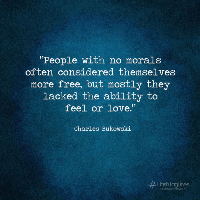 "Charles Bukowski quotes- ""People with no morals often considered themselves more free, but mostly they lacked the ability to feel or love"" - Hashtaglines"