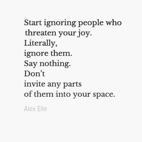 """Start ignoring people who threaten your joy. literally, ignore them. say nothing.  ..."" by Alex Elle"