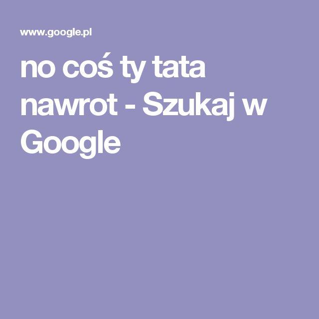 no coś ty tata nawrot - Szukaj w Google