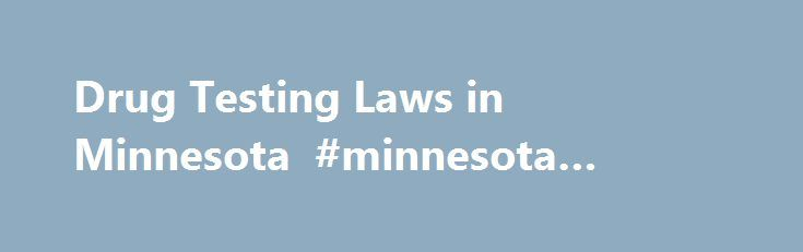 Drug Testing Laws in Minnesota #minnesota #bankruptcy #laws http://san-antonio.remmont.com/drug-testing-laws-in-minnesota-minnesota-bankruptcy-laws/  # Drug Testing Laws in Minnesota If an employer or a prospective employer in Minnesota has asked you to take a drug test, you ll want to know your legal rights. Federal law places few limits on employer drug testing: Although the federal government requires testing by employers in a few safety-sensitive industries (including transportation…