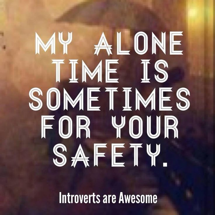 My alone time is sometimes for your safety ...                                                                                                                                                                                 More