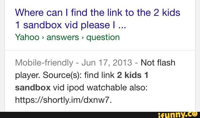 Where Can I Find The Link To The 2 Kids 1 Sandbox Vid Pleasel Yahoo Answers Question Mobiie Friendly Jun 17 2013 Not Flash Player Source S Find Link 2 kids 1 sandbox reaction video. where can i find the link to the 2 kids