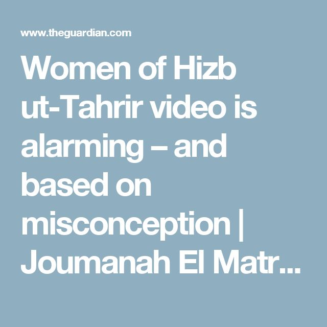 Women of Hizb ut-Tahrir video is alarming – and based on misconception   Joumanah El Matrah   Opinion   The Guardian