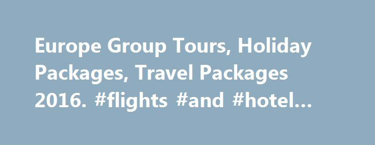 Europe Group Tours, Holiday Packages, Travel Packages 2016. #flights #and #hotel #deals http://nef2.com/europe-group-tours-holiday-packages-travel-packages-2016-flights-and-hotel-deals/  #travel packages to europe # Europe Group Tours 2016 Are you looking for Europe Group Tour Packages. If yes, you are at the right platform. Europe Group Tours Offers All type Europe Tour Packages at unbeatable prices. Established in year 1999, the company offers services in all spheres of travel and tourism…