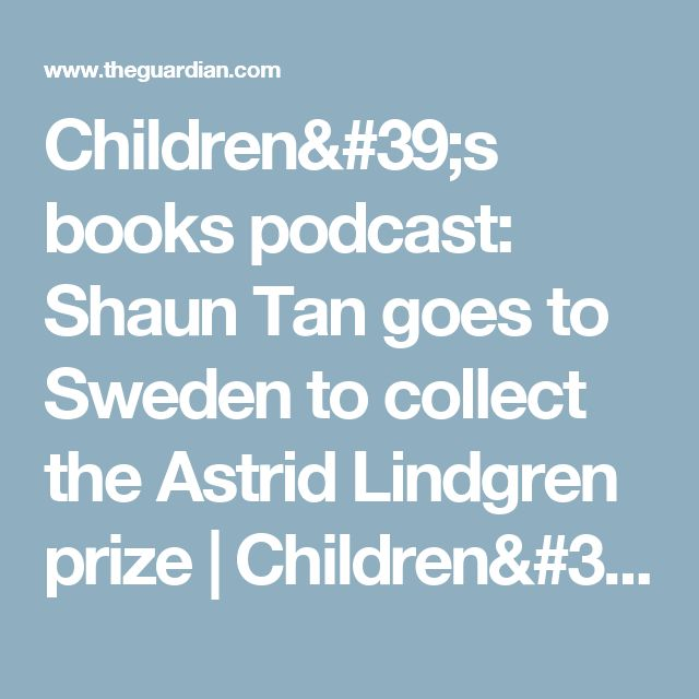 Children's books podcast: Shaun Tan goes to Sweden to collect the Astrid Lindgren prize | Children's books | The Guardian