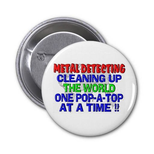 SOLD !!! Thanx to Amber in Ashford, United Kingdom - Metal Detecting Cleaning Up The World (Pop-A-Top) Pinback Button