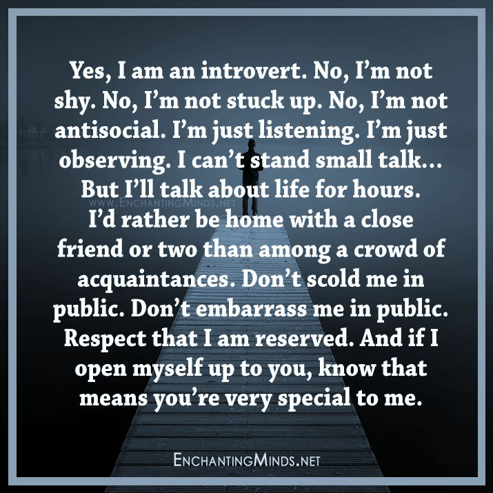 Yes, I am an introvert. No, I'm not shy. No, I'm not stuck up. No, I'm not antisocial. I'm just listening. I'm just observing. I can't stand small talk… But I'll talk about life for hours. I'd rather be home with a close friend or two than among a crowd of acquaintances. Don't scold me in public. Don't embarrass me in public. Respect that I am reserved. And if I open myself up to you, know that means you're very special to me.