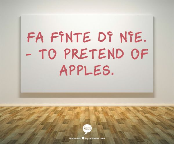 Fa finte di nie. - To pretend of apples.