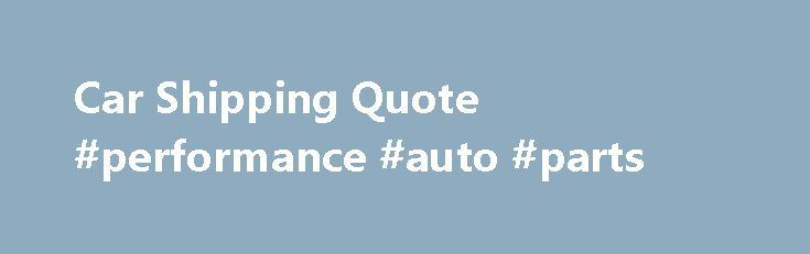 Car Shipping Quote #performance #auto #parts http://auto.nef2.com/car-shipping-quote-performance-auto-parts/  #auto transport quotes # Compare Car Shipping Quotes Save up to 55% CarShippingQuote.com is your online source for getting the best car shipping quote anywhere online! Whether you are moving your car nationwide or statewide, we will ensure you get the best car transport services possible. Our auto transport companies provide the highest standard of Continue Reading