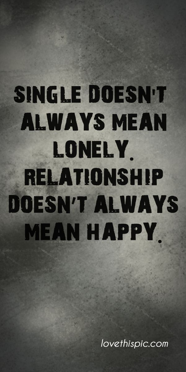 Single doesn't always mean lonely. Relationship doesn't always mean happy.