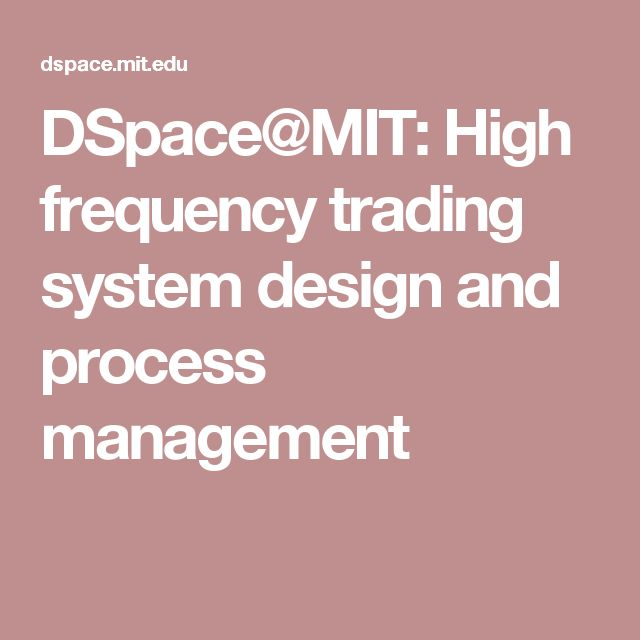 DSpace@MIT:                  High frequency trading system design and process management
