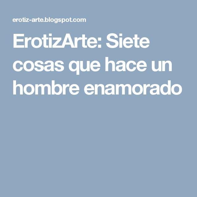 ErotizArte: Siete cosas que hace un hombre enamorado