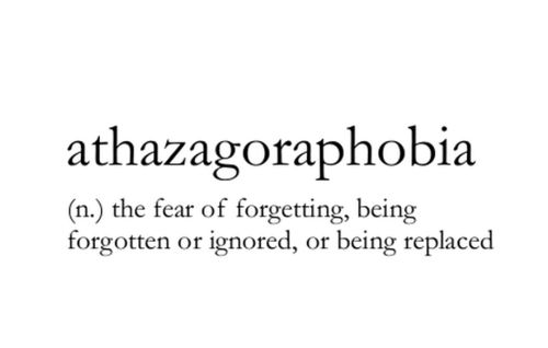 athazagoraphobia - the fear of forgetting, being forgotten or ignored, or being replaced