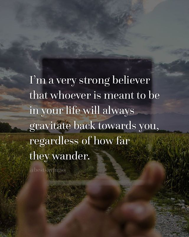 I'm a very strong believer that whoever is meant to be in your life will always…