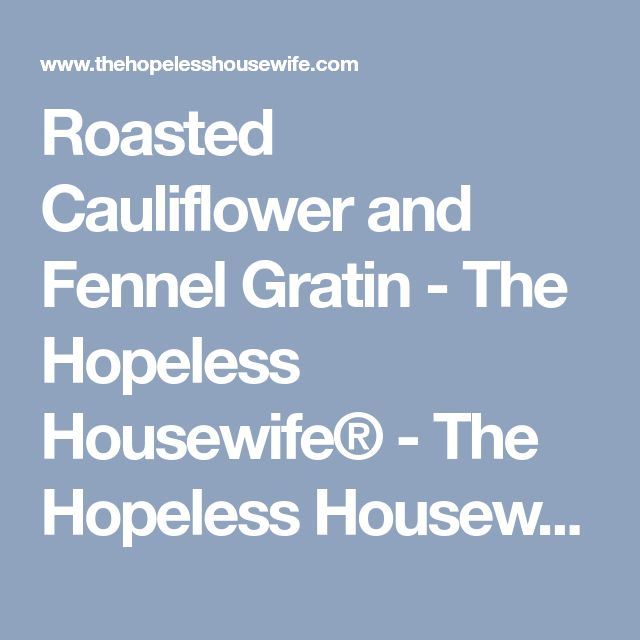Roasted Cauliflower and Fennel Gratin - The Hopeless Housewife® - The Hopeless Housewife®