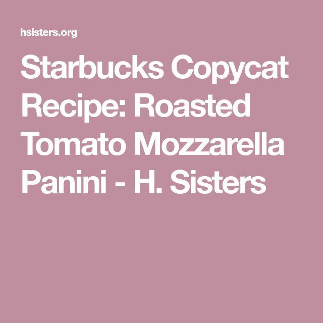 Starbucks Copycat Recipe: Roasted Tomato Mozzarella Panini - H. Sisters