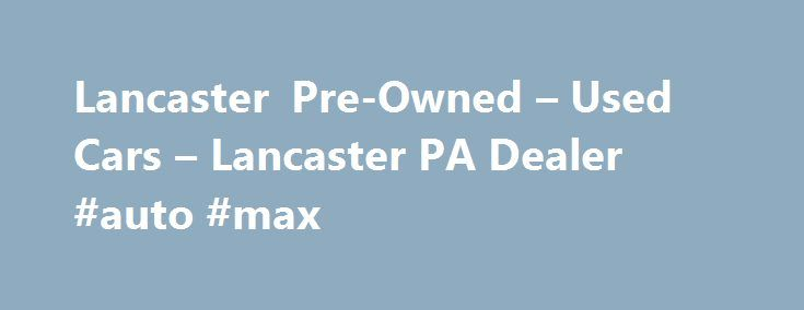 Lancaster Pre-Owned – Used Cars – Lancaster PA Dealer #auto #max http://poland.remmont.com/lancaster-pre-owned-used-cars-lancaster-pa-dealer-auto-max/  #used cars dealerships # Lancaster Pre-Owned – Lancaster PA, 17601 YOU PREMIER AUTO DEALER THAT DEALS WITH GOOD CREDIT BAD CREDIT AND ALL TYPES OF CREDIT IN BETWEEN. WE ARE ONE OF LANCASTER COUNTY PREFERRED BAD CREDIT LENDER. WE OFFER ALL MAKES AND MODELS SUCH AS FORD CHEVY CHEVROLET LINCOLN DODGE RAM CHRYSLER AUDI BMW LEXUS MERCEDES BENZ…