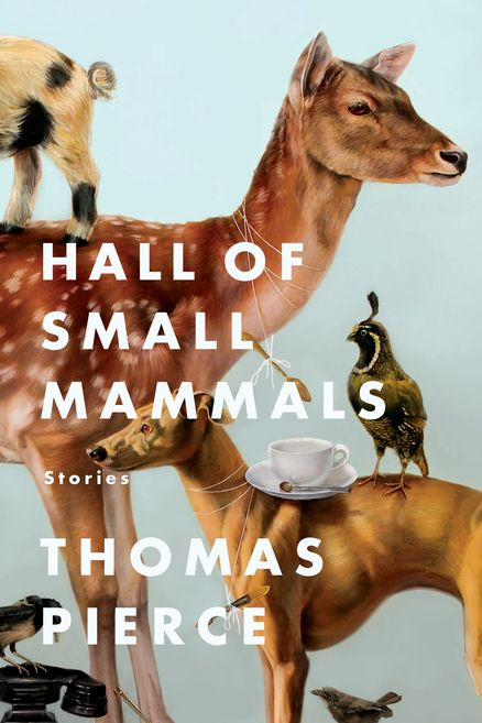 HALL OF SMALL ANIMALS by Thomas Pierce -- A wild, inventive ride of a short story collection from a distinctive new American storyteller.