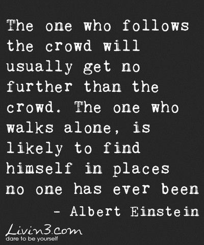 The one who follows the crowd will usually get no further than the crowd. The one who walks alone, is likely to find himself in places no one has ever been. ~Albert Einstein.