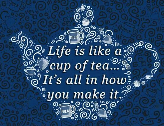 Life is like a cup of tea ...