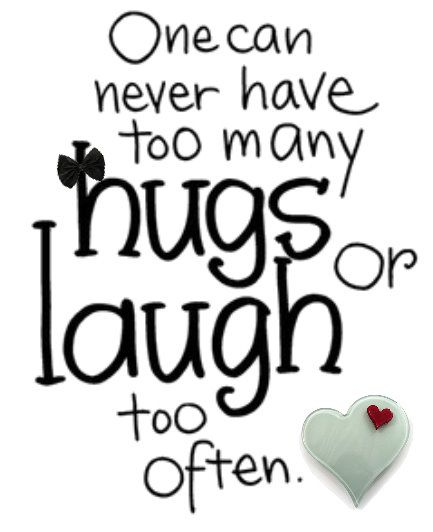 HUGS ...and LAUGHTER  my favorites!!