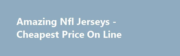 Amazing Nfl Jerseys - Cheapest Price On Line  http://srt.ru/news-blog/amazing-nfl-jerseys-cheapest-price-on-line/  With an overall record so far of they're just two victories shy getting the school's winning-est class. The Eagles like to rotate their lineman solution to to provide fresh rushers to any play. I think the tips which has been discussed above is utilized for you. You can put enterprise pup in MLB jerseys or tees from your favorite team and show what amount you love your team and…