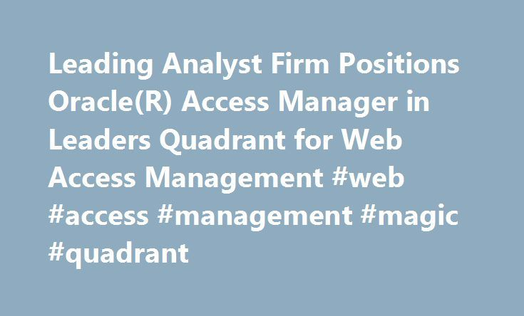 Leading Analyst Firm Positions Oracle(R) Access Manager in Leaders Quadrant for Web Access Management #web #access #management #magic #quadrant http://botswana.nef2.com/leading-analyst-firm-positions-oracler-access-manager-in-leaders-quadrant-for-web-access-management-web-access-management-magic-quadrant/  # Leading Analyst Firm Positions Oracle(R) Access Manager in Leaders Quadrant for Web Access Management ORACLE OPENWORLD, SAN FRANCISCO, October 24, 2006 05:00 AM News Facts Oracle today…
