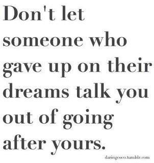 Don't let someone who gave up on their dreams talk you out of going after yours.