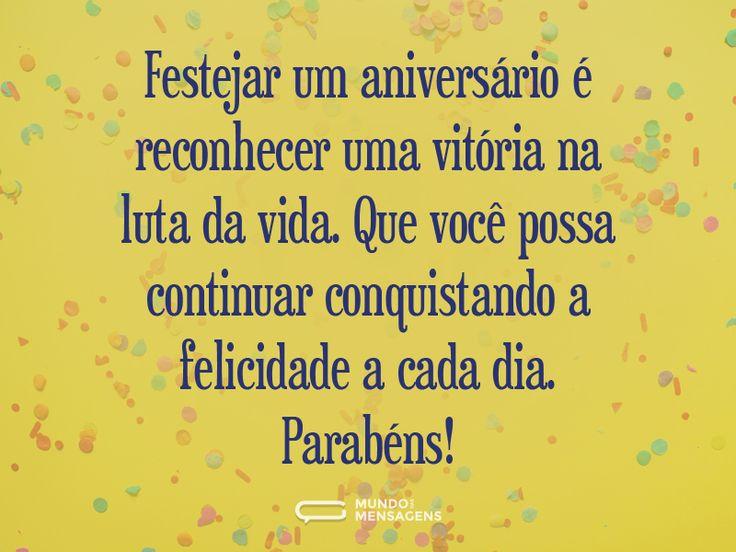 Festejar um aniversário é reconhecer uma vitória na luta da vida. Que você possa continuar conquistando a felicidade a cada dia. Parabéns! - www.mundodasmensagens.com