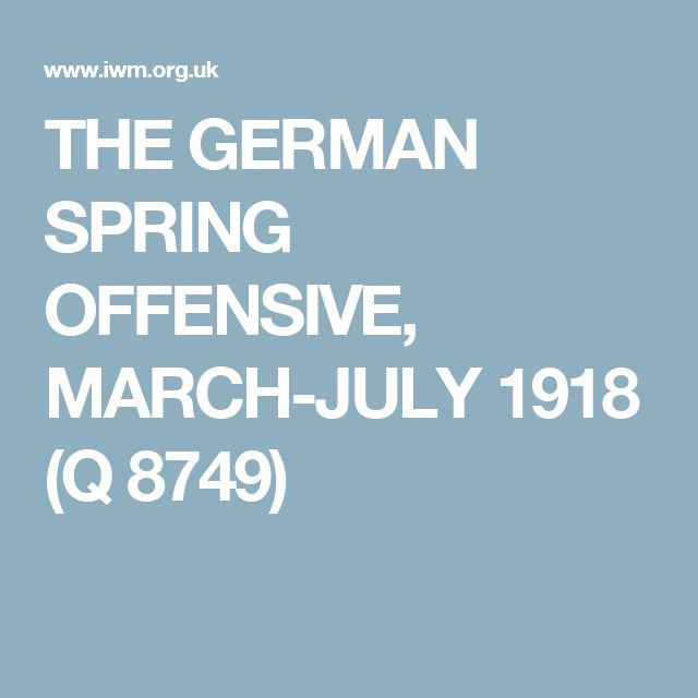 THE GERMAN SPRING OFFENSIVE, MARCH-JULY 1918 (Q 8749)