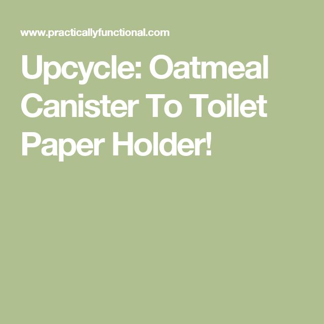 Upcycle: Oatmeal Canister To Toilet Paper Holder!