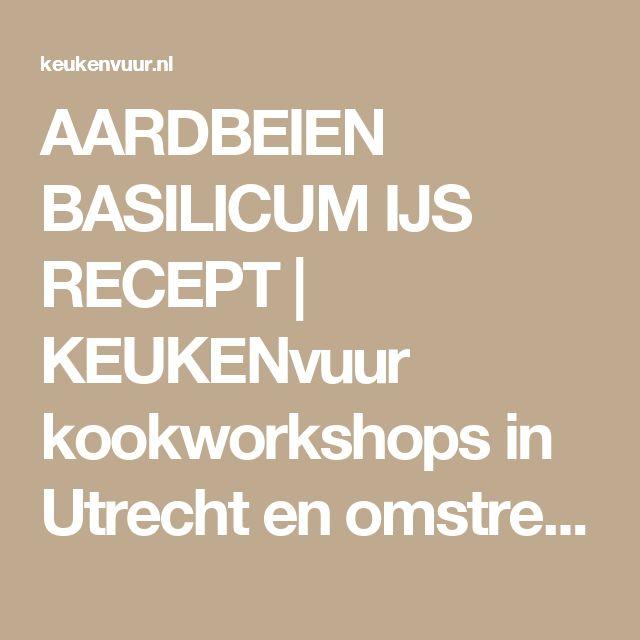 AARDBEIEN BASILICUM IJS RECEPT | KEUKENvuur kookworkshops in Utrecht en omstreken