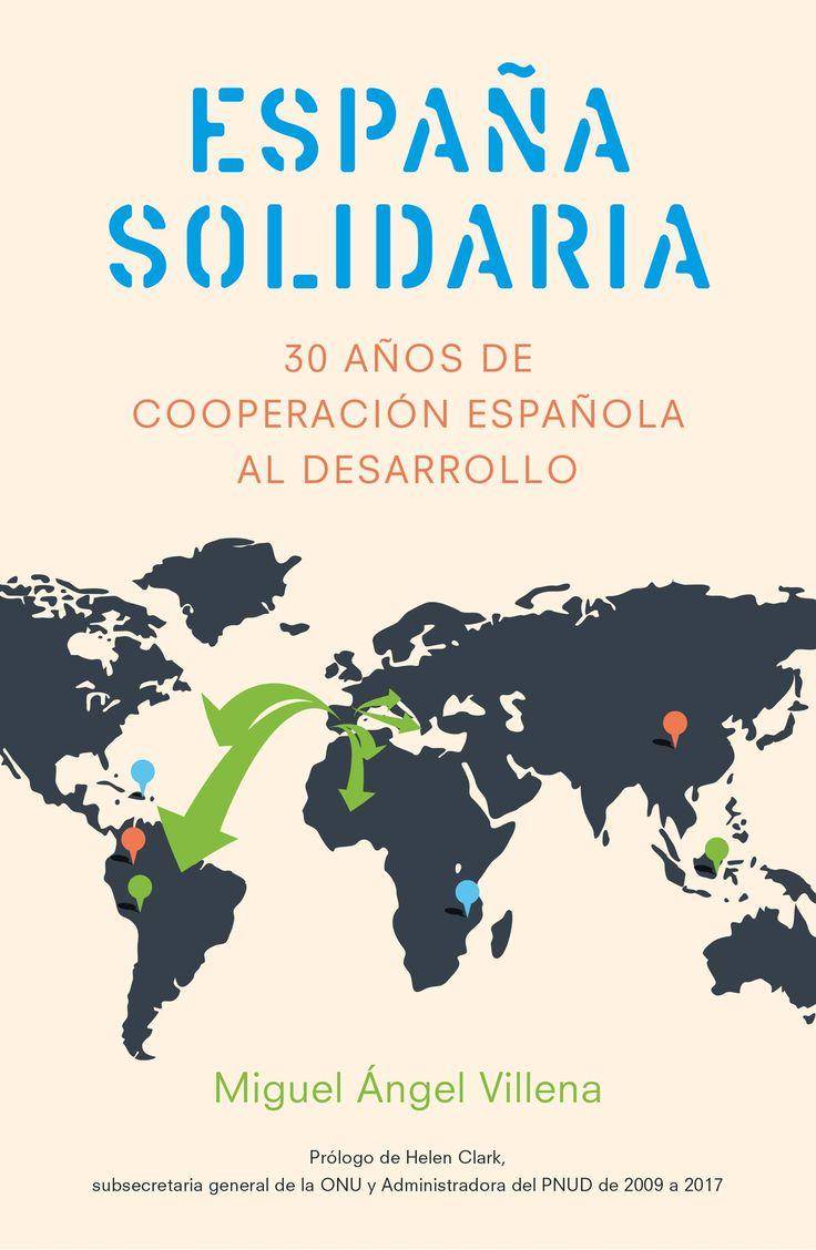 España solidaria : historia de la cooperación española al desarrollo (1986-2016) / Miguel Angel Villena ; [prólogo de Helen Clark]. Gestión 2000, 2017