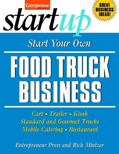 Start Your Own Food Truck Business: Cart, Trailer, Kiosk, Standard and Gourmet Trucks, Mobile Catering and Bustaurant by Entrepreneur Press, Rich Mintzer