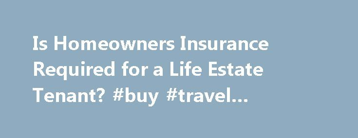 Is Homeowners Insurance Required for a Life Estate Tenant? #buy #travel #insurance http://insurance.remmont.com/is-homeowners-insurance-required-for-a-life-estate-tenant-buy-travel-insurance/  #life home insurance # Talk to a Real Estate Lawyer A life estate tenant is a person who is allowed to use an estate for life as a tenant and not an owner as long as the person is alive. This arrangement can lead to issues concerning homeowners insurance. The question that frequently arises is […]The…