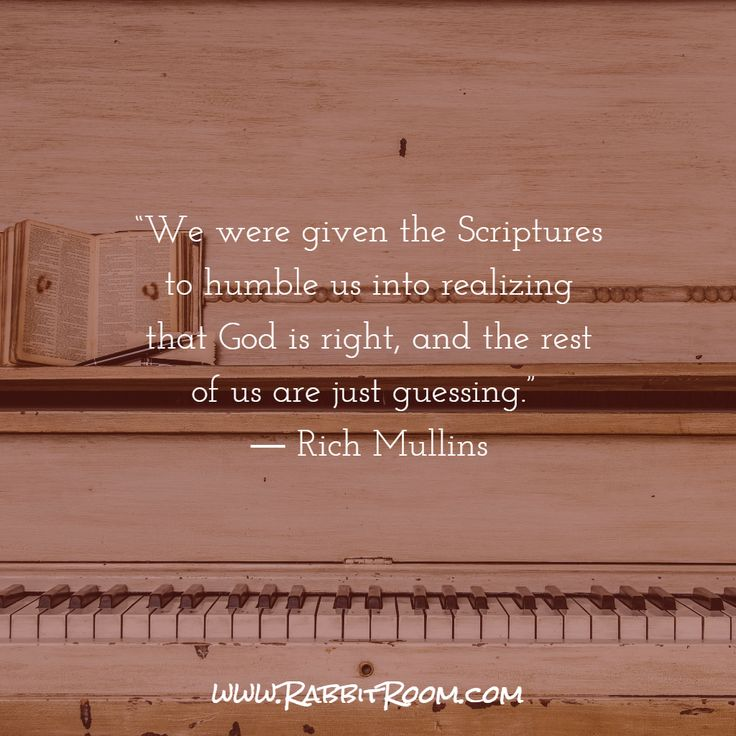 """We were given the Scriptures to humble us into realizing that God is right, and the rest of us are just guessing.""  ― Rich Mullins"