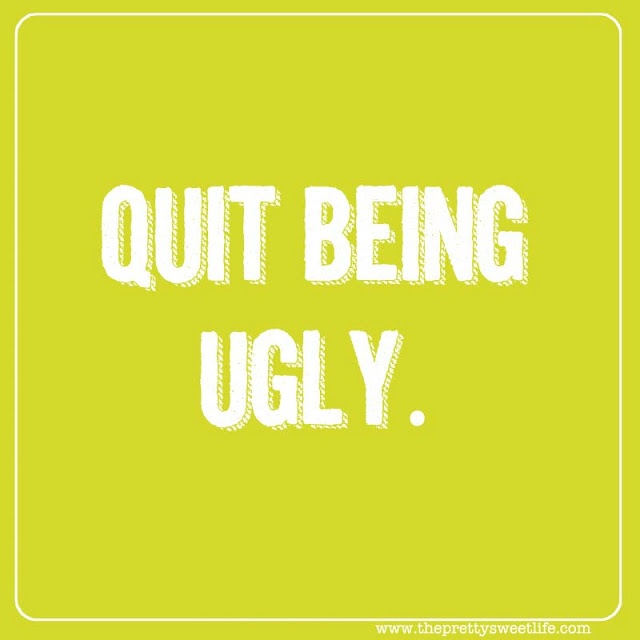 """""""Quit being ugly."""" In other words, be nice."""
