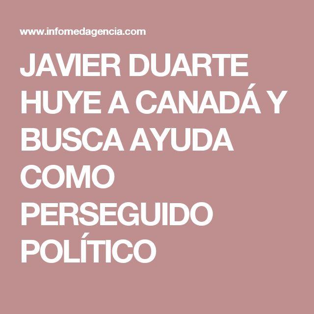 JAVIER DUARTE HUYE A CANADÁ Y BUSCA AYUDA COMO PERSEGUIDO POLÍTICO