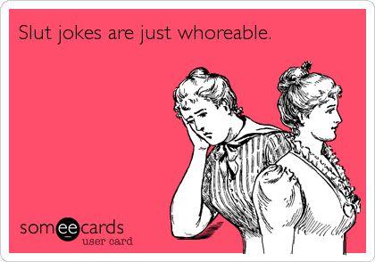 Slut jokes are just whoreable.