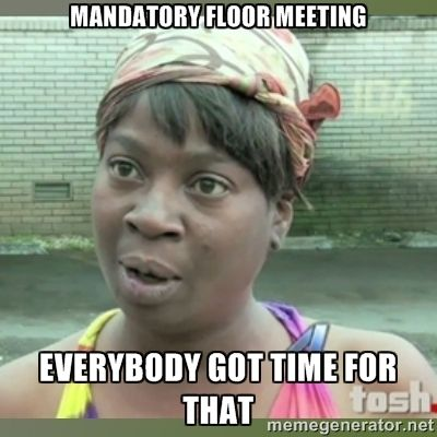 Mandatory Floor Meeting Everybody got time for that - Everybody ...                                                                                                                                                                                 More