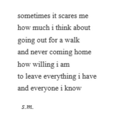 sometimes it scares me how much i think about going out for a walk and never coming home. how willing i am to leave everything i have and everyone i know