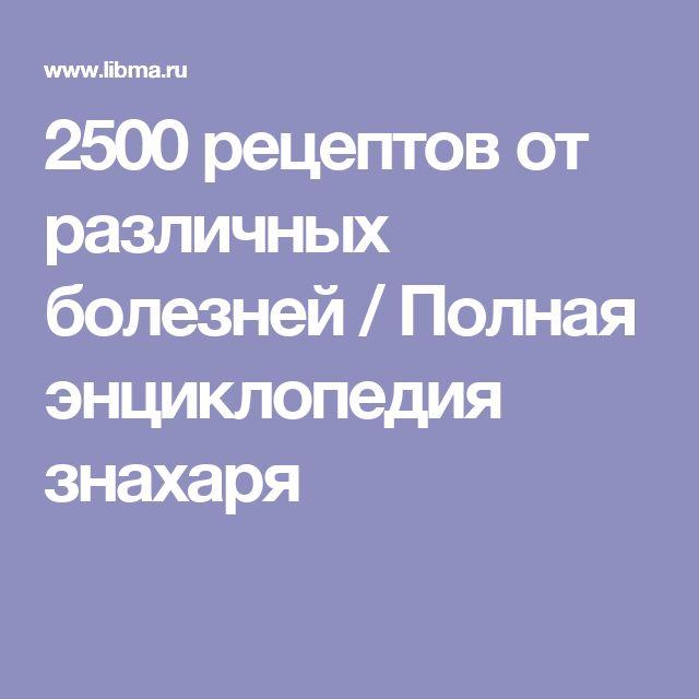 2500 рецептов от различных болезней / Полная энциклопедия знахаря