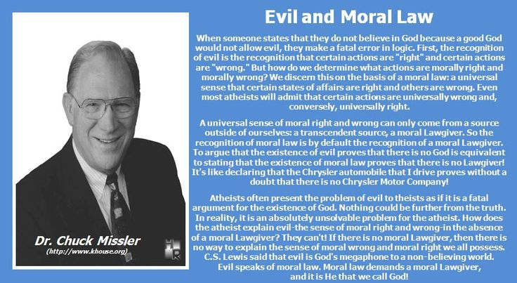 """Evil and Moral Law Dr. Chuck Missler  When someone states that they do not believe in God because a good God would not allow evil, they make a fatal error in logic. First, the recognition of evil is the recognition that certain actions are """"right"""" and certain actions are """"wrong."""" But how do we determine what actions are morally right and morally wrong? We discern this on the basis of a moral law: a..."""