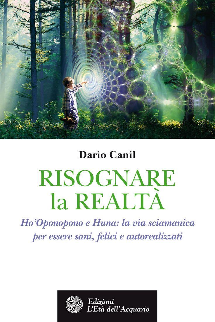 Risognare la Realtà. HO'Oponopono e Huna: la via sciamanica per essere sani, felici e autorealizzati. Di Dario Canil.