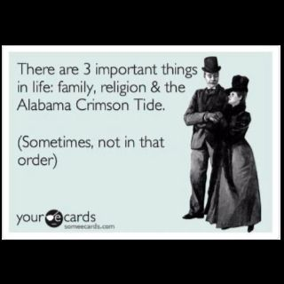 There are 3 important things in life: family, religion,  The Alabama Crimson Tide.