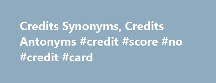 Credits Synonyms, Credits Antonyms #credit #score #no #credit #card http://credit-loan.nef2.com/credits-synonyms-credits-antonyms-credit-score-no-credit-card/  #credits cards # Word Origin & History Example Sentences for credits He credits this to the Semitic element in the population, as in Sumerian towns there is no trace of town-planning. The guard treated him unfairly, lied about him to the warden, lost his credits. persecuted him. One was a request that credits be given for daily…